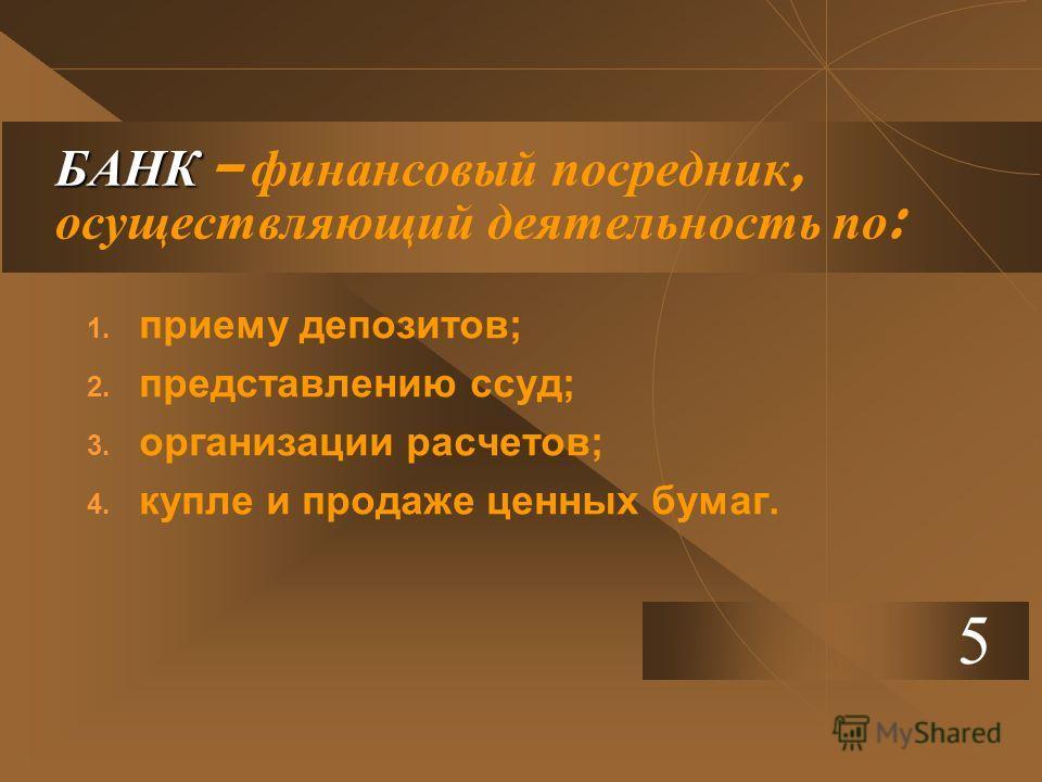 БАНК БАНК – финансовый посредник, осуществляющий деятельность по : 1. приему депозитов; 2. представлению ссуд; 3. организации расчетов; 4. купле и продаже ценных бумаг. 5