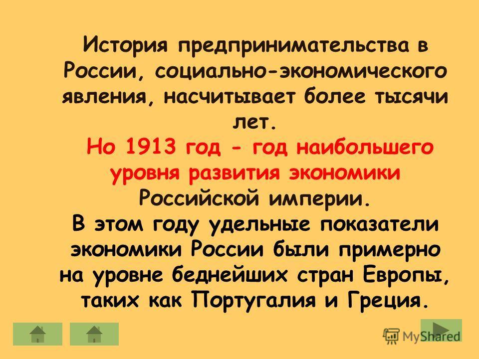 История предпринимательства в России, социально-экономического явления, насчитывает более тысячи лет. Но 1913 год - год наибольшего уровня развития экономики Российской империи. В этом году удельные показатели экономики России были примерно на уровне