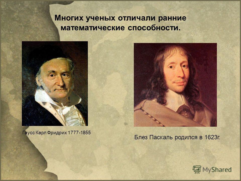 Многих ученых отличали ранние математические способности. Гаусс Карл Фридрих 1777-1855 Блез Паскаль родился в 1623г.