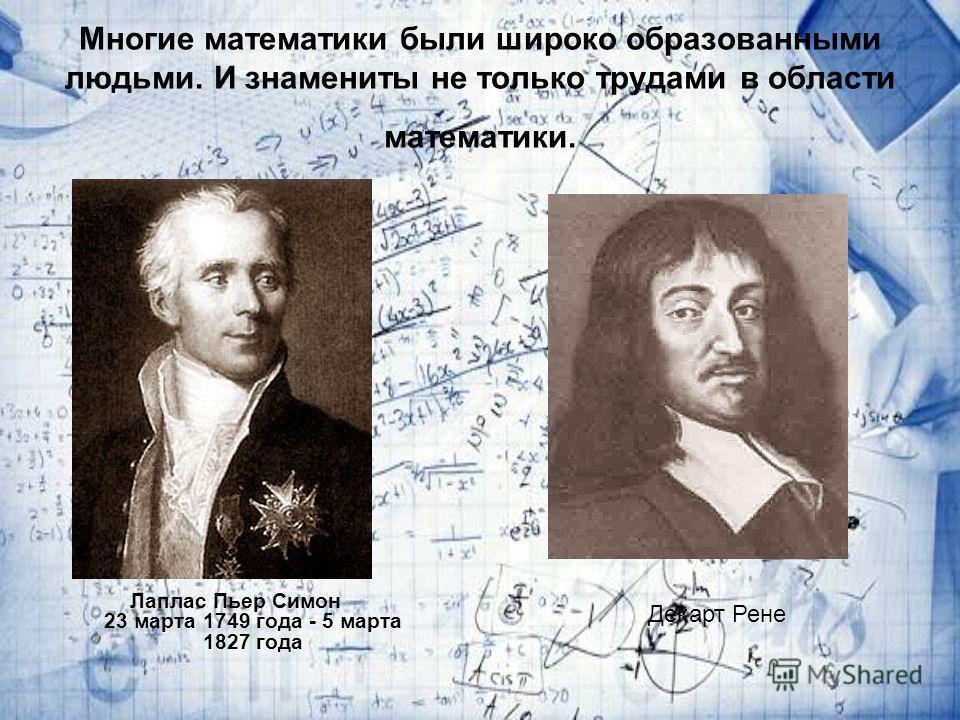 Многие математики были широко образованными людьми. И знамениты не только трудами в области математики. Лаплас Пьер Симон 23 марта 1749 года - 5 марта 1827 года Декарт Рене