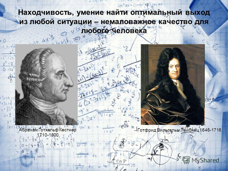 Находчивость, умение найти оптимальный выход из любой ситуации – немаловажное качество для любого человека Готфрид Вильгельм Лейбниц 1646-1716 Абрахам Готхельф Кестнер 1710-1800
