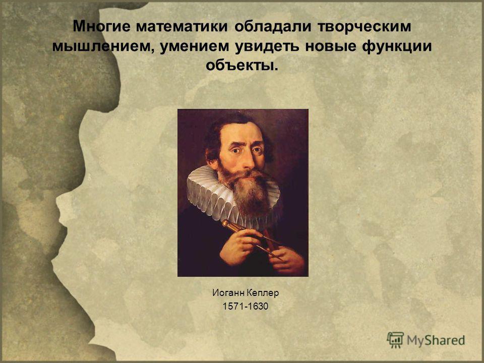 Многие математики обладали творческим мышлением, умением увидеть новые функции объекты. Иоганн Кеплер 1571-1630