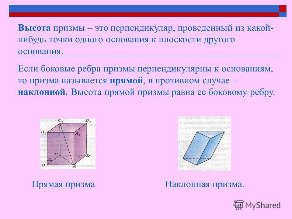 Высота призмы – это перпендикуляр, проведенный из какой- нибудь точки одного основания к плоскости другого основания. Если боковые ребра призмы перпендикулярны к основаниям, то призма называется прямой, в противном случае – наклонной. Высота прямой п