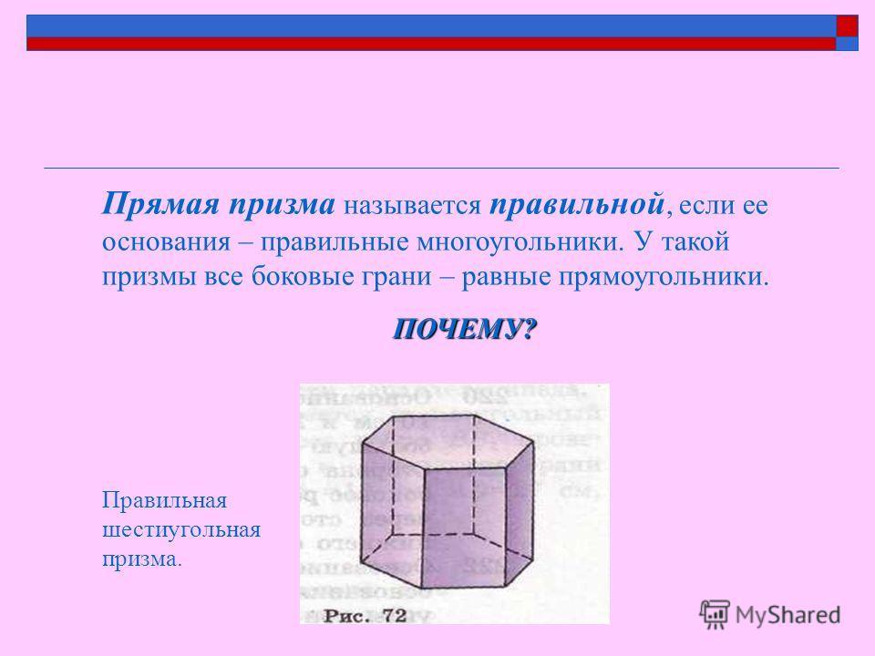 Прямая призма называется правильной, если ее основания – правильные многоугольники. У такой призмы все боковые грани – равные прямоугольники.ПОЧЕМУ? Правильная шестиугольная призма.