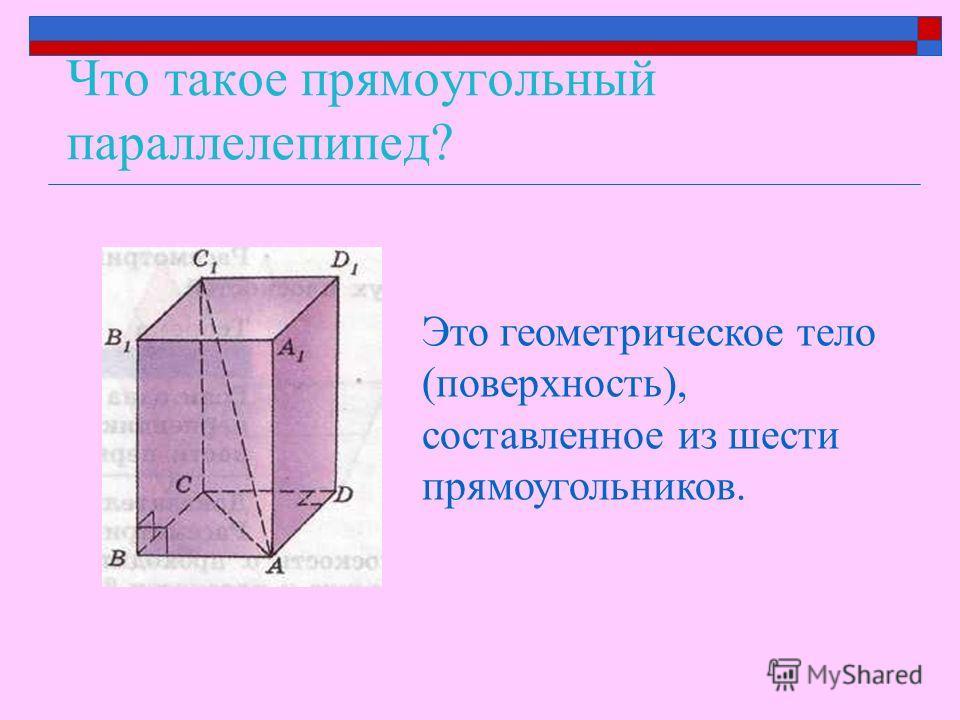 Что такое прямоугольный параллелепипед? Это геометрическое тело (поверхность), составленное из шести прямоугольников.