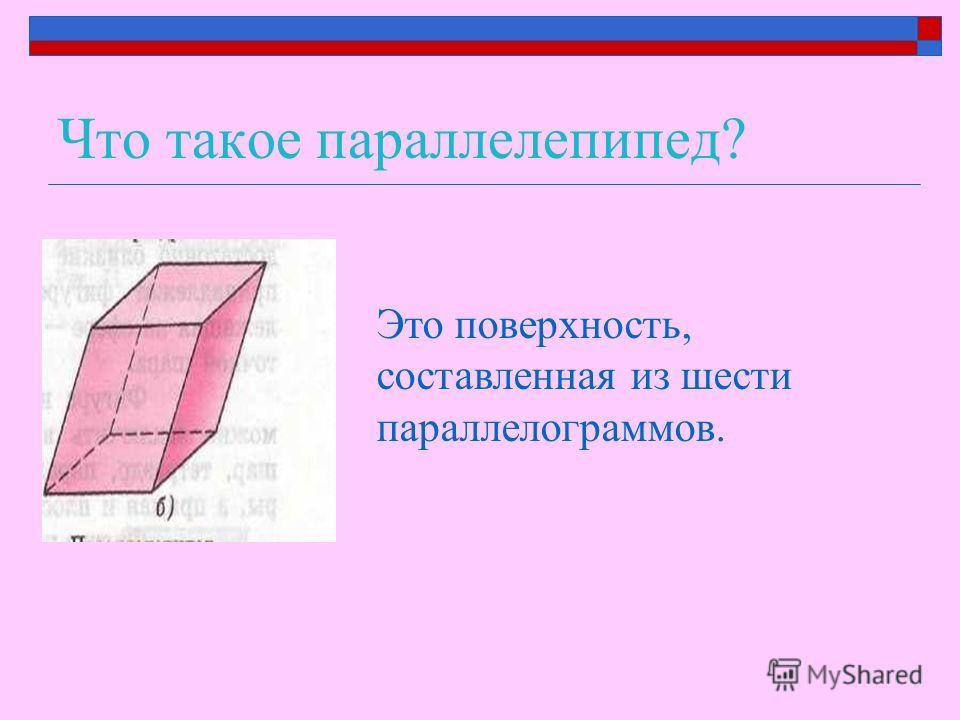 Что такое параллелепипед? Это поверхность, составленная из шести параллелограммов.