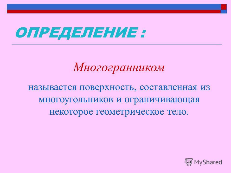 ОПРЕДЕЛЕНИЕ : Многогранником называется поверхность, составленная из многоугольников и ограничивающая некоторое геометрическое тело.