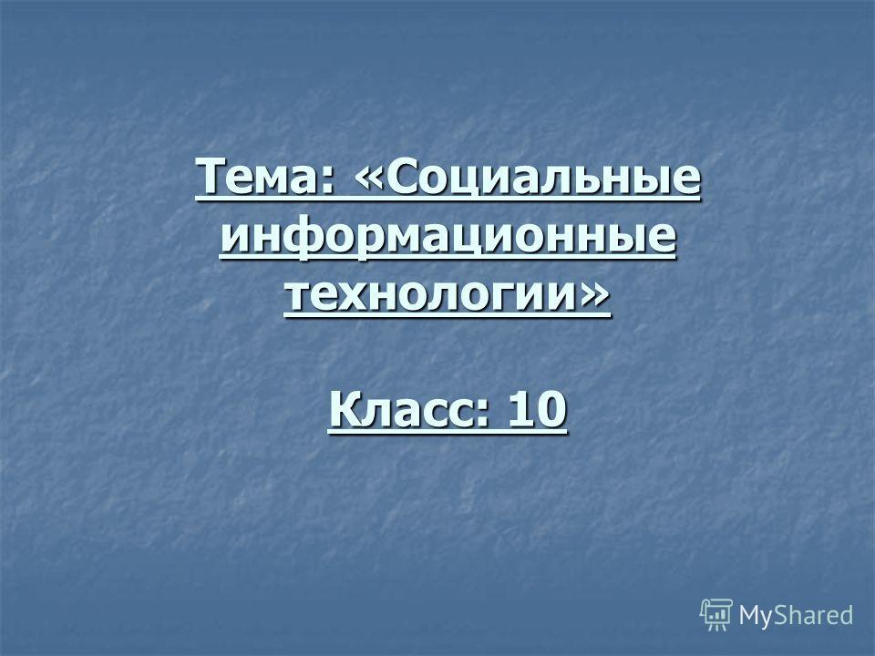 Тема: «Социальные информационные технологии» Класс: 10