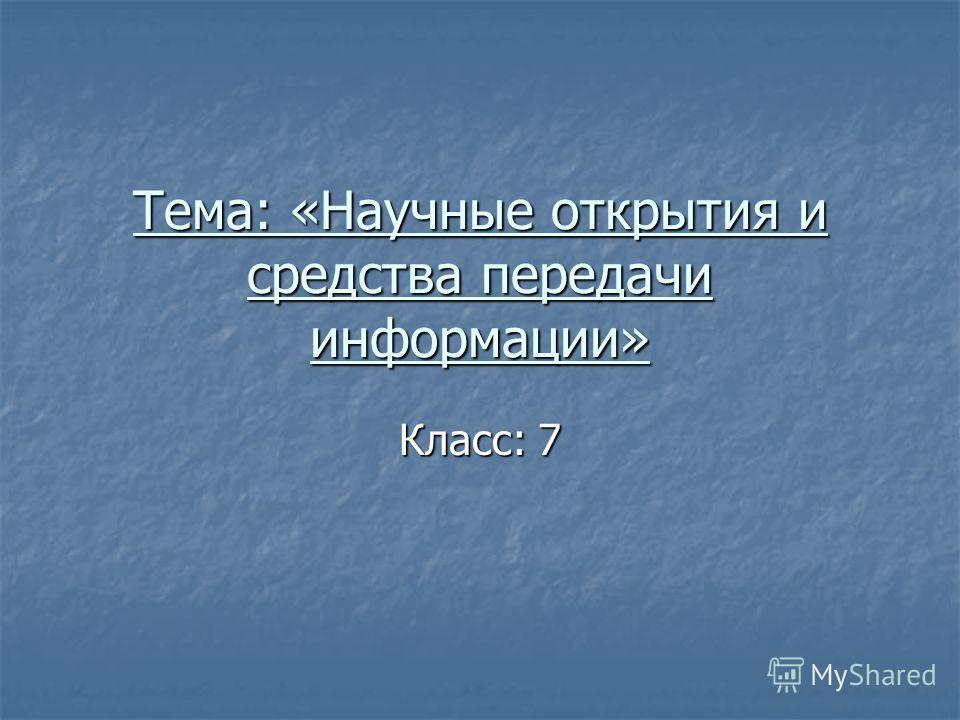 Тема: «Научные открытия и средства передачи информации» Класс: 7