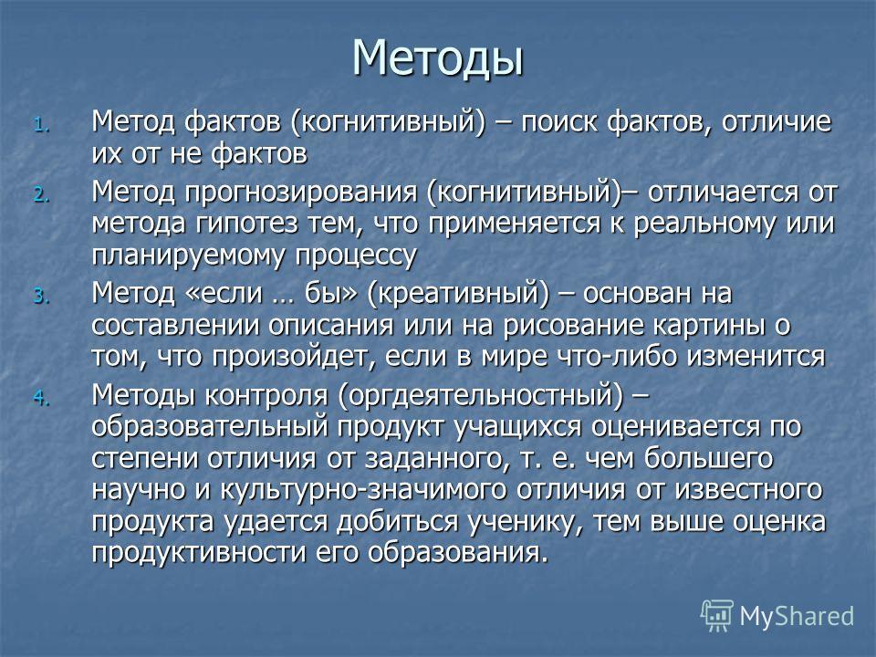 Методы 1. Метод фактов (когнитивный) – поиск фактов, отличие их от не фактов 2. Метод прогнозирования (когнитивный)– отличается от метода гипотез тем, что применяется к реальному или планируемому процессу 3. Метод «если … бы» (креативный) – основан н