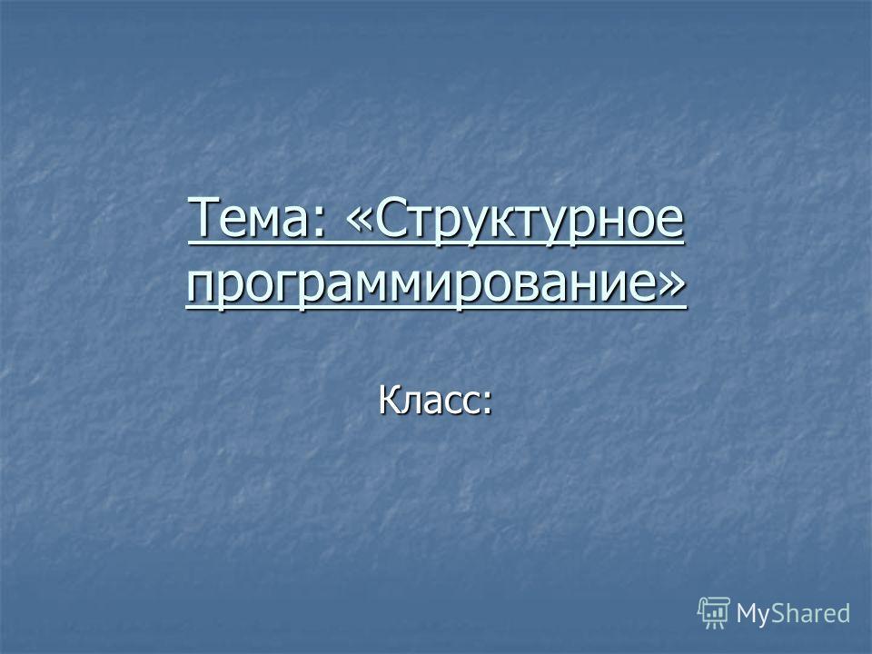 Тема: «Структурное программирование» Класс: