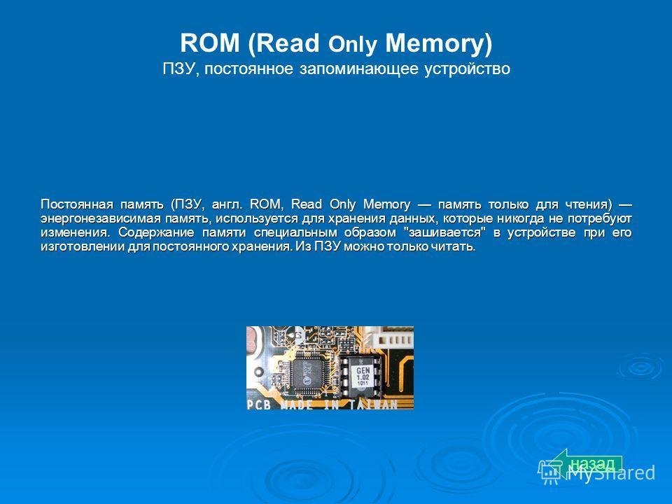 ROM (Read Only Memory) ПЗУ, постоянное запоминающее устройство Постоянная память (ПЗУ, англ. ROM, Read Only Memory память только для чтения) энергонезависимая память, используется для хранения данных, которые никогда не потребуют изменения. Содержани