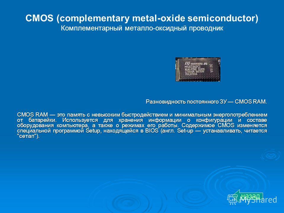 CMOS (complementary metal-oxide semiconductor) Комплементарный металло-оксидный проводник Разновидность постоянного ЗУ CMOS RAM. CMOS RAM это память с невысоким быстродействием и минимальным энергопотреблением от батарейки. Используется для хранения