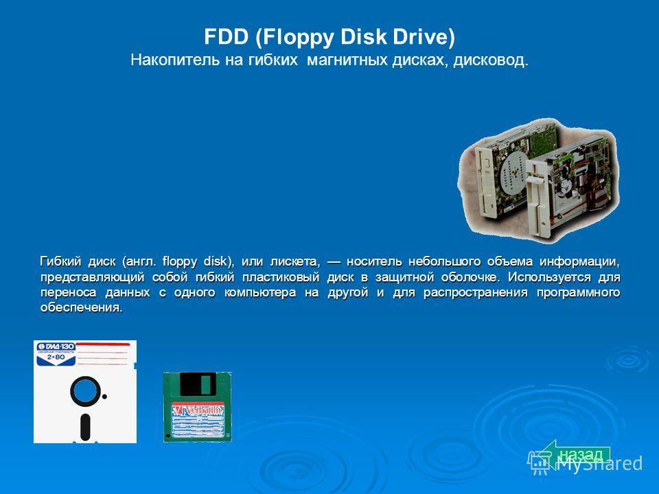 FDD (Floppy Disk Drive) Накопитель на гибких магнитных дисках, дисковод. Гибкий диск (англ. floppy disk), или лискета, носитель небольшого объема информации, представляющий собой гибкий пластиковый диск в защитной оболочке. Используется для переноса