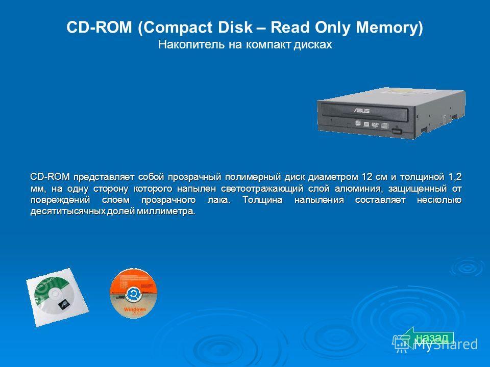 CD-ROM (Compact Disk – Read Only Memory) Накопитель на компакт дисках CD-ROM представляет собой прозрачный полимерный диск диаметром 12 см и толщиной 1,2 мм, на одну сторону которого напылен светоотражающий слой алюминия, защищенный от повреждений сл