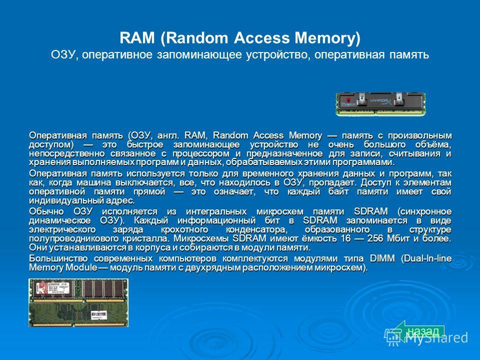 RAM (Random Access Memory) ОЗУ, оперативное запоминающее устройство, оперативная память Оперативная память (ОЗУ, англ. RAM, Random Access Memory память с произвольным доступом) это быстрое запоминающее устройство не очень большого объёма, непосредств