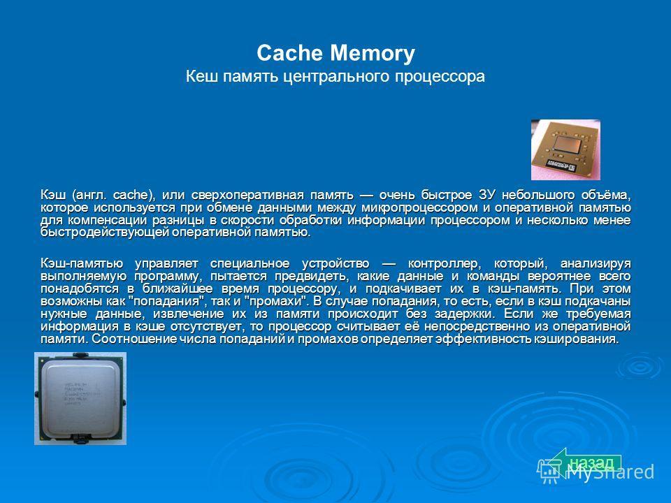 Cache Memory Кеш память центрального процессора Кэш (англ. cache), или сверхоперативная память очень быстрое ЗУ небольшого объёма, которое используется при обмене данными между микропроцессором и оперативной памятью для компенсации разницы в скорости