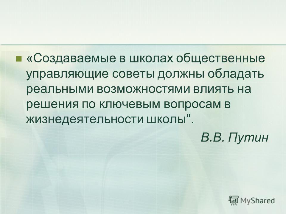 «Создаваемые в школах общественные управляющие советы должны обладать реальными возможностями влиять на решения по ключевым вопросам в жизнедеятельности школы. В.В. Путин