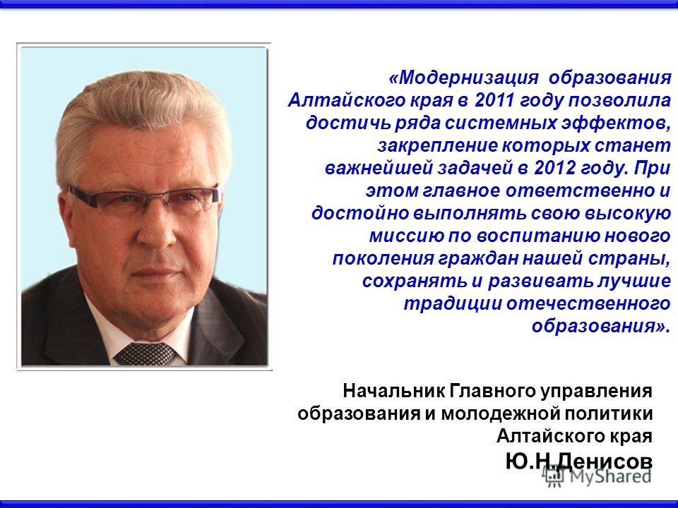 «Модернизация образования Алтайского края в 2011 году позволила достичь ряда системных эффектов, закрепление которых станет важнейшей задачей в 2012 году. При этом главное ответственно и достойно выполнять свою высокую миссию по воспитанию нового пок