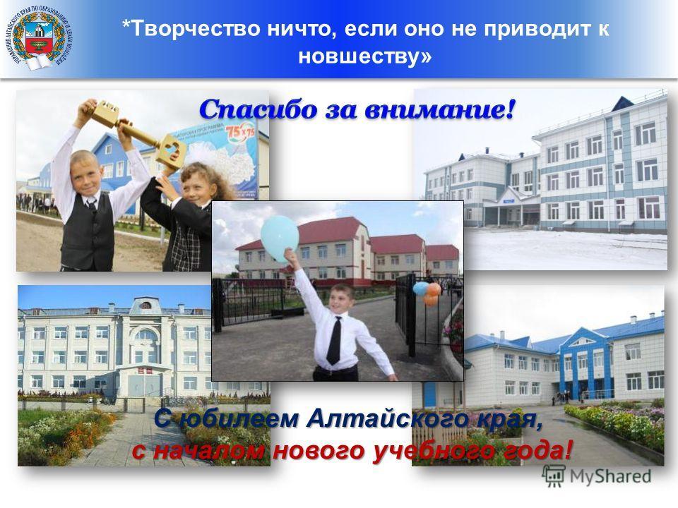 *Творчество ничто, если оно не приводит к новшеству» С юбилеем Алтайского края, с началом нового учебного года! с началом нового учебного года!