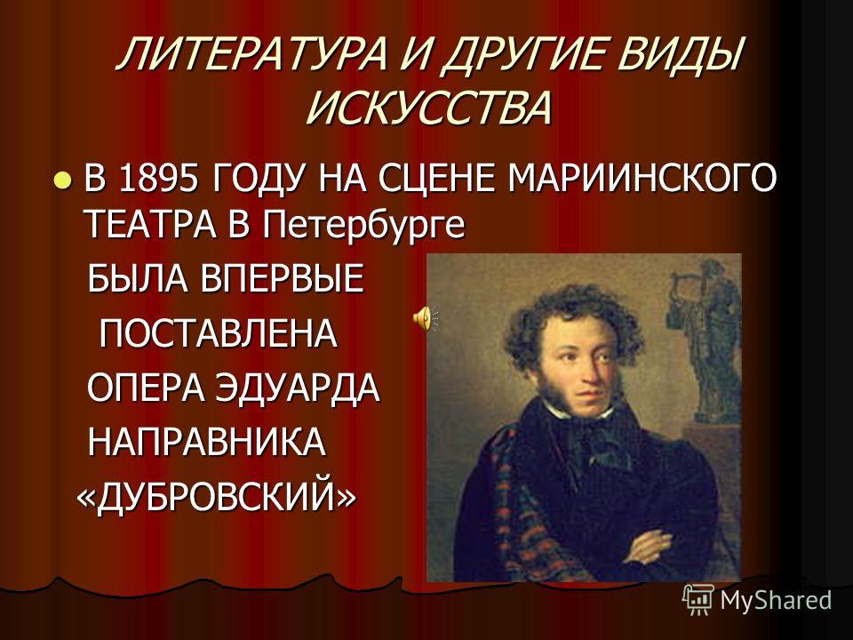 ЛИТЕРАТУРА И ДРУГИЕ ВИДЫ ИСКУССТВА В 1895 ГОДУ НА СЦЕНЕ МАРИИНСКОГО ТЕАТРА В Петербурге В 1895 ГОДУ НА СЦЕНЕ МАРИИНСКОГО ТЕАТРА В Петербурге БЫЛА ВПЕРВЫЕ БЫЛА ВПЕРВЫЕ ПОСТАВЛЕНА ПОСТАВЛЕНА ОПЕРА ЭДУАРДА ОПЕРА ЭДУАРДА НАПРАВНИКА НАПРАВНИКА «ДУБРОВСКИЙ