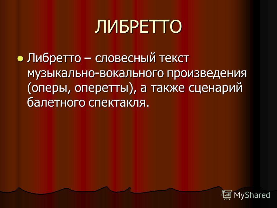 ЛИБРЕТТО Либретто – словесный текст музыкально-вокального произведения (оперы, оперетты), а также сценарий балетного спектакля. Либретто – словесный текст музыкально-вокального произведения (оперы, оперетты), а также сценарий балетного спектакля.