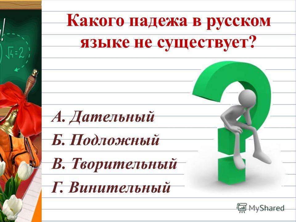 Какого падежа в русском языке не существует? А. Дательный Б. Подложный В. Творительный Г. Винительный