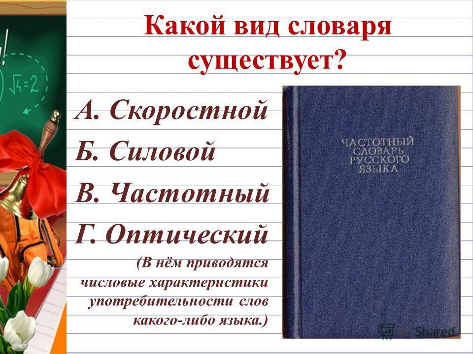 Какой вид словаря существует? А. Скоростной Б. Силовой В. Частотный Г. Оптический (В нём приводятся числовые характеристики употребительности слов какого-либо языка.)
