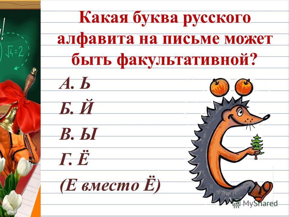 Какая буква русского алфавита на письме может быть факультативной? А. Ь Б. Й В. Ы Г. Ё (Е вместо Ё)