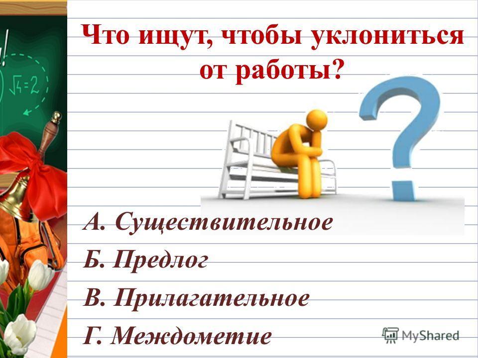 Что ищут, чтобы уклониться от работы? А. Существительное Б. Предлог В. Прилагательное Г. Междометие