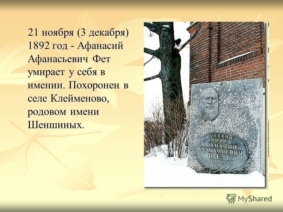 21 ноября (3 декабря) 1892 год - Афанасий Афанасьевич Фет умирает у себя в имении. Похоронен в селе Клейменово, родовом имени Шеншиных. 21 ноября (3 декабря) 1892 год - Афанасий Афанасьевич Фет умирает у себя в имении. Похоронен в селе Клейменово, ро