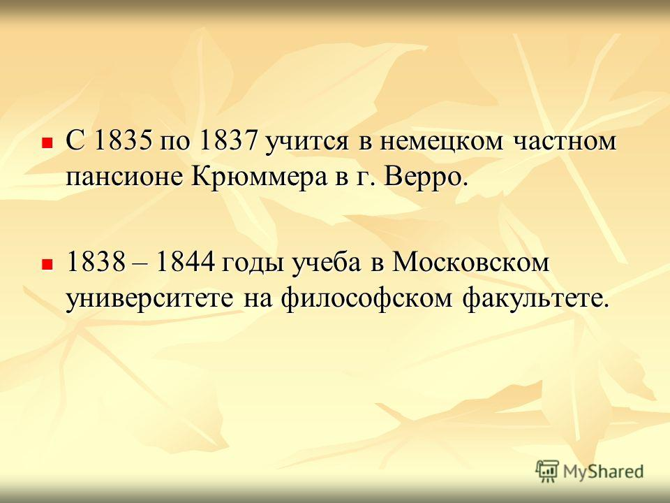 С 1835 по 1837 учится в немецком частном пансионе Крюммера в г. Верро. С 1835 по 1837 учится в немецком частном пансионе Крюммера в г. Верро. 1838 – 1844 годы учеба в Московском университете на философском факультете. 1838 – 1844 годы учеба в Московс