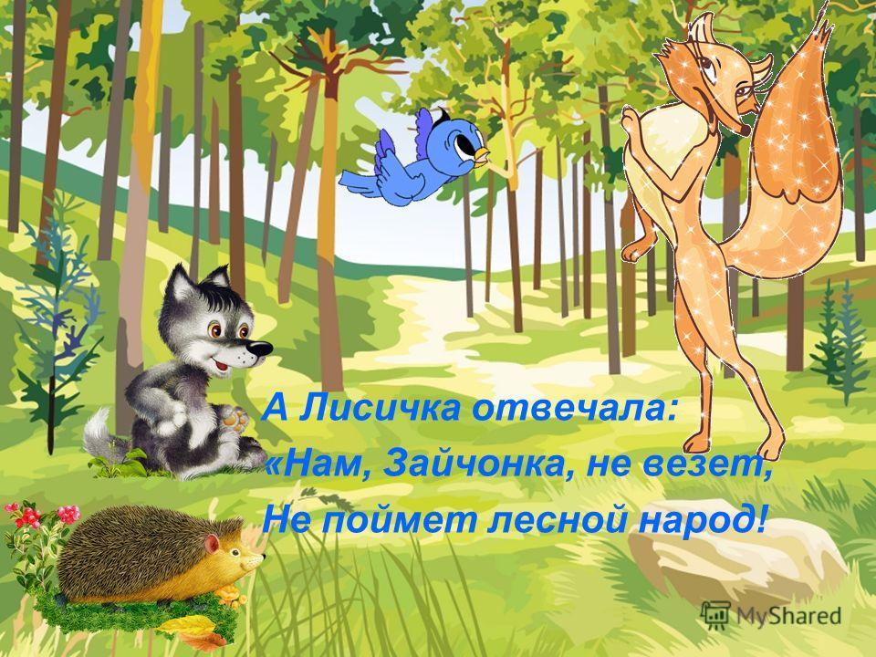 А Лисичка отвечала: «Нам, Зайчонка, не везет, Не поймет лесной народ!