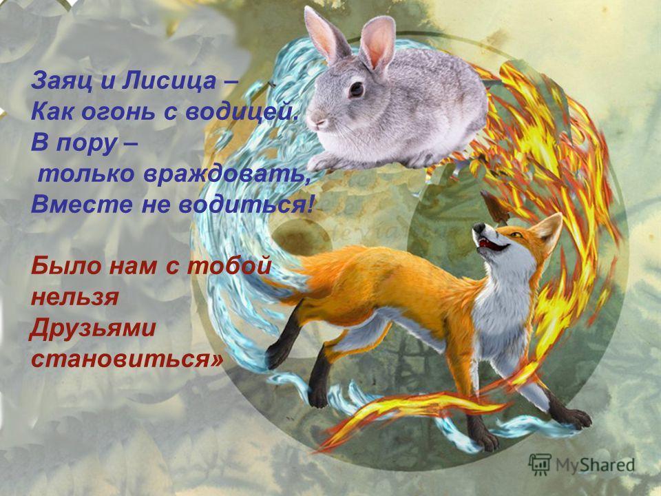 Заяц и Лисица – Как огонь с водицей. В пору – только враждовать, Вместе не водиться! Было нам с тобой нельзя Друзьями становиться»