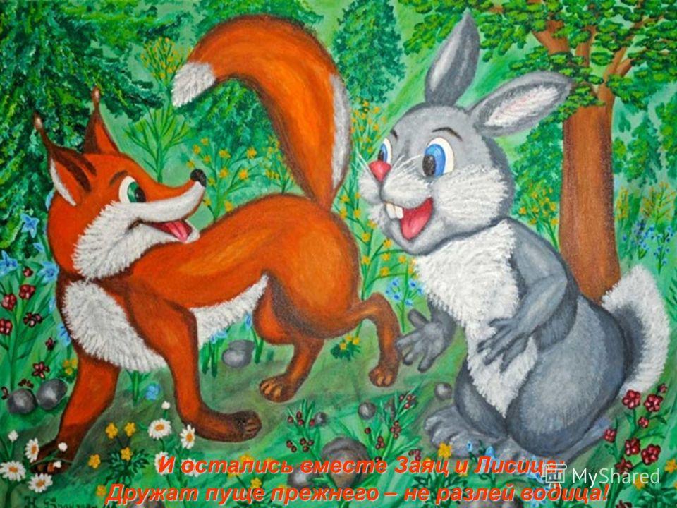 И остались вместе Заяц и Лисица: Дружат пуще прежнего – не разлей водица!