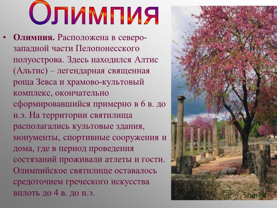 Олимпия. Расположена в северо- западной части Пелопонесского полуострова. Здесь находился Алтис (Альтис) – легендарная священная роща Зевса и храмово-культовый комплекс, окончательно сформировавшийся примерно в 6 в. до н.э. На территории святилища ра