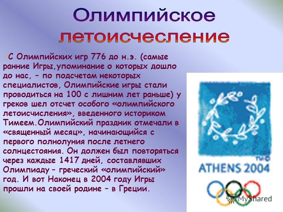 С Олимпийских игр 776 до н.э. (самые ранние Игры,упоминание о которых дошло до нас, – по подсчетам некоторых специалистов, Олимпийские игры стали проводиться на 100 с лишним лет раньше) у греков шел отсчет особого «олимпийского летоисчисления», введе