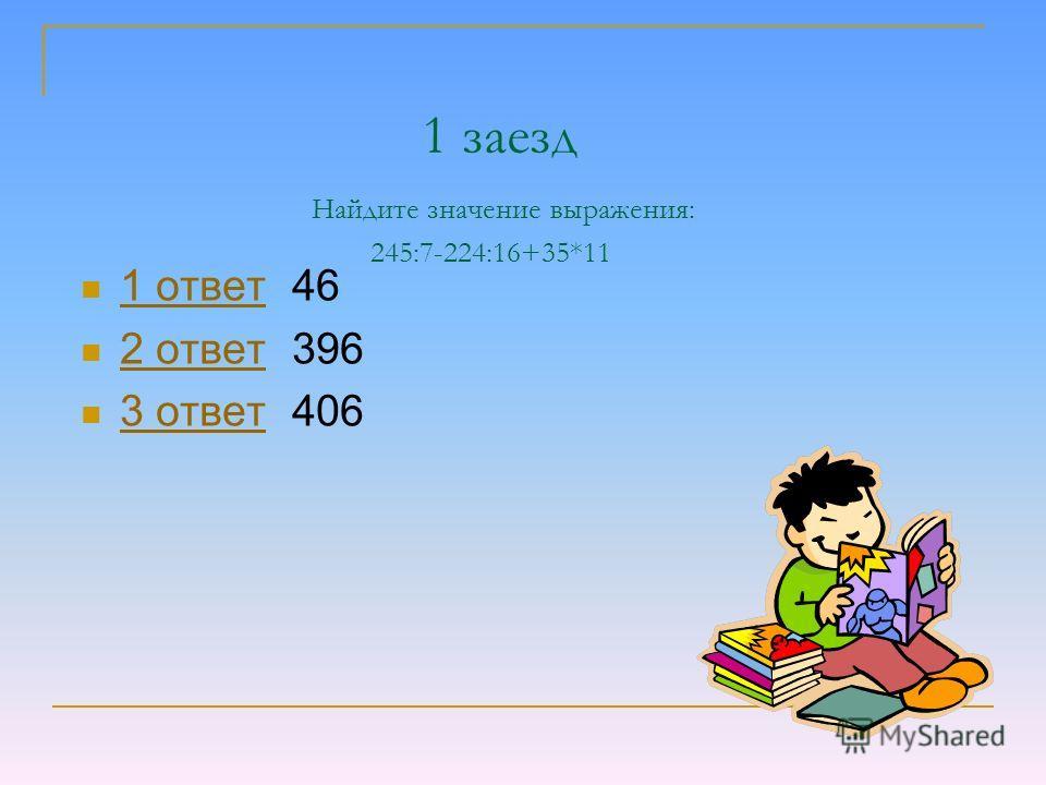1 заезд Найдите значение выражения: 245:7-224:16+35*11 1 ответ 46 1 ответ 2 ответ 396 2 ответ 3 ответ 406 3 ответ