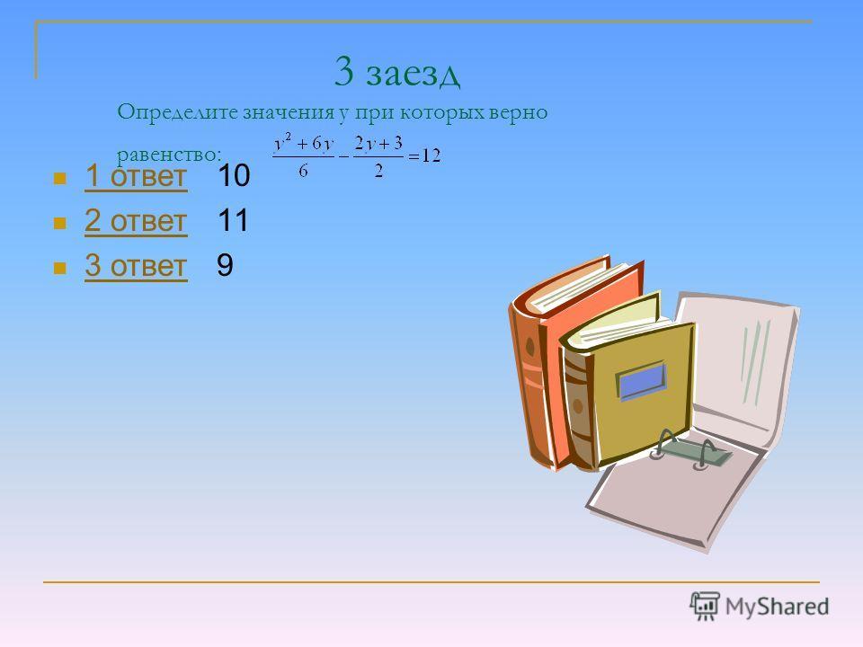 3 заезд Определите значения у при которых верно равенство: 1 ответ 10 1 ответ 2 ответ 11 2 ответ 3 ответ 9 3 ответ