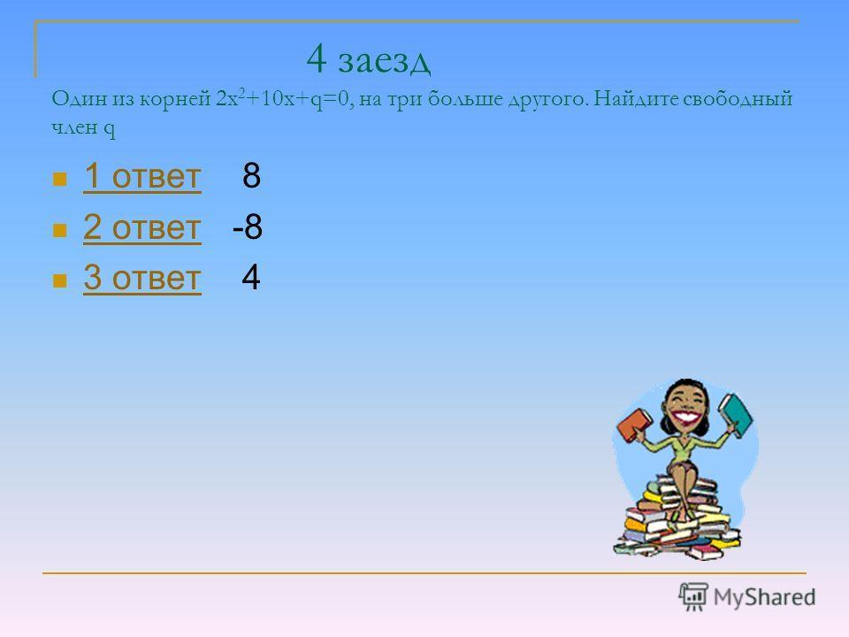 4 заезд Один из корней 2х 2 +10х+q=0, на три больше другого. Найдите свободный член q 1 ответ 8 1 ответ 2 ответ -8 2 ответ 3 ответ 4 3 ответ