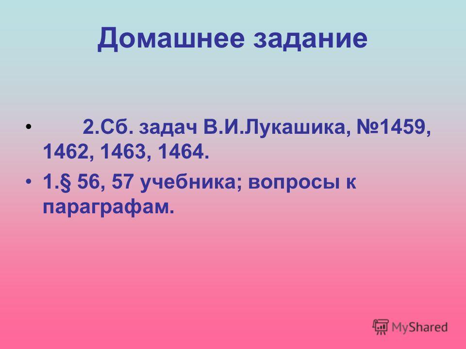 Домашнее задание 2.Сб. задач В.И.Лукашика, 1459, 1462, 1463, 1464. 1.§ 56, 57 учебника; вопросы к параграфам.