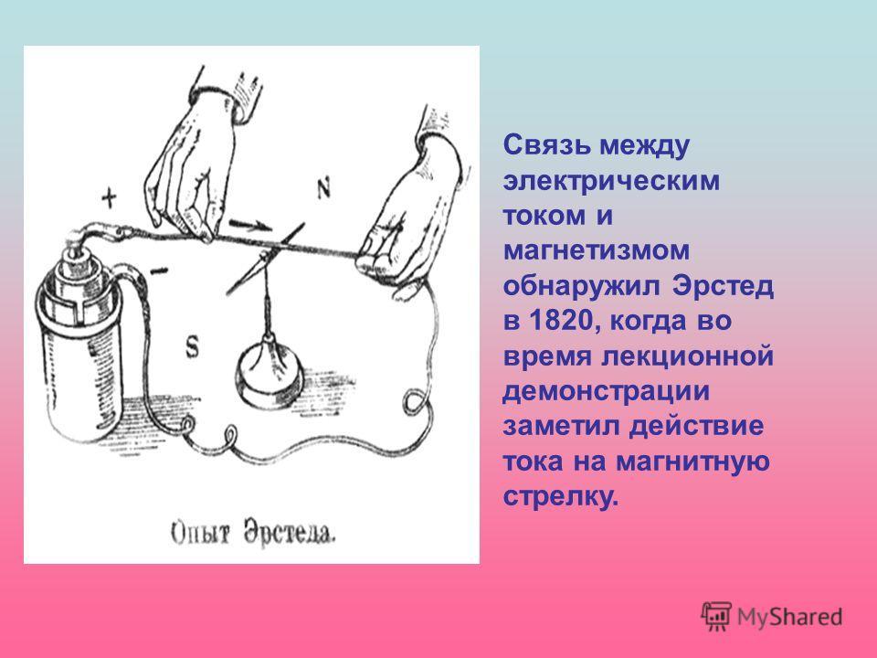 Связь между электрическим током и магнетизмом обнаружил Эрстед в 1820, когда во время лекционной демонстрации заметил действие тока на магнитную стрелку.