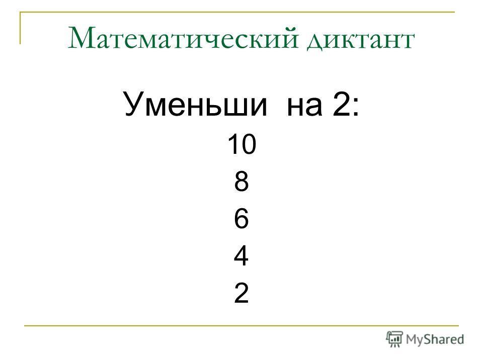 Математический диктант Уменьши на 2: 10 8 6 4 2