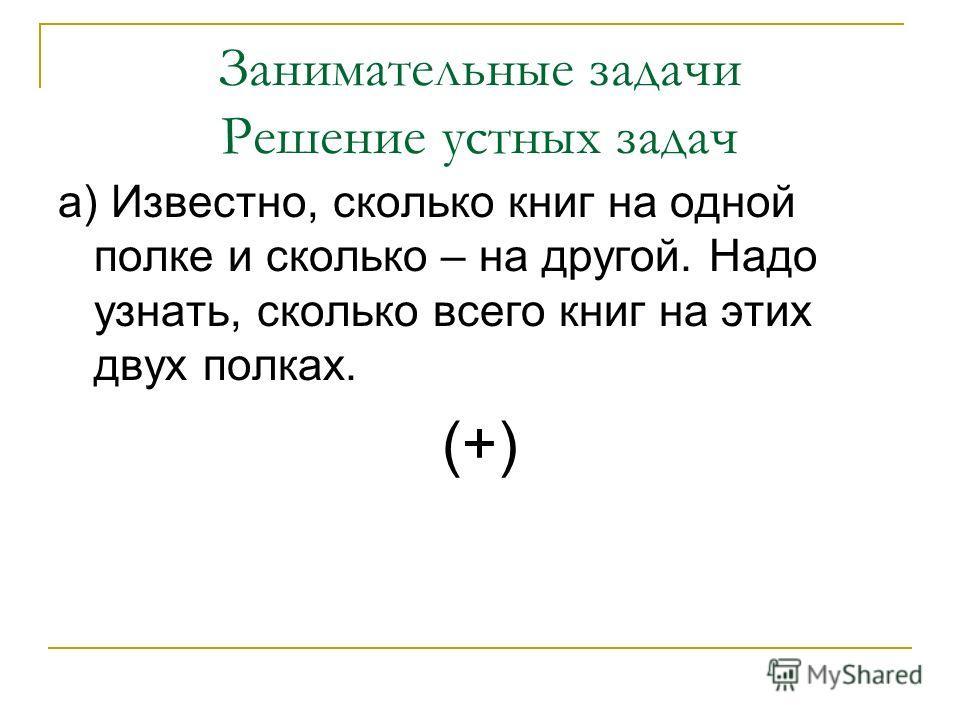 Занимательные задачи Решение устных задач а) Известно, сколько книг на одной полке и сколько – на другой. Надо узнать, сколько всего книг на этих двух полках. (+)