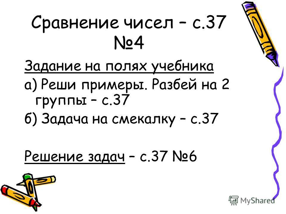 Сравнение чисел – с.37 4 Задание на полях учебника а) Реши примеры. Разбей на 2 группы – с.37 б) Задача на смекалку – с.37 Решение задач – с.37 6