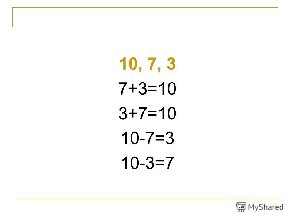 10, 7, 3 7+3=10 3+7=10 10-7=3 10-3=7