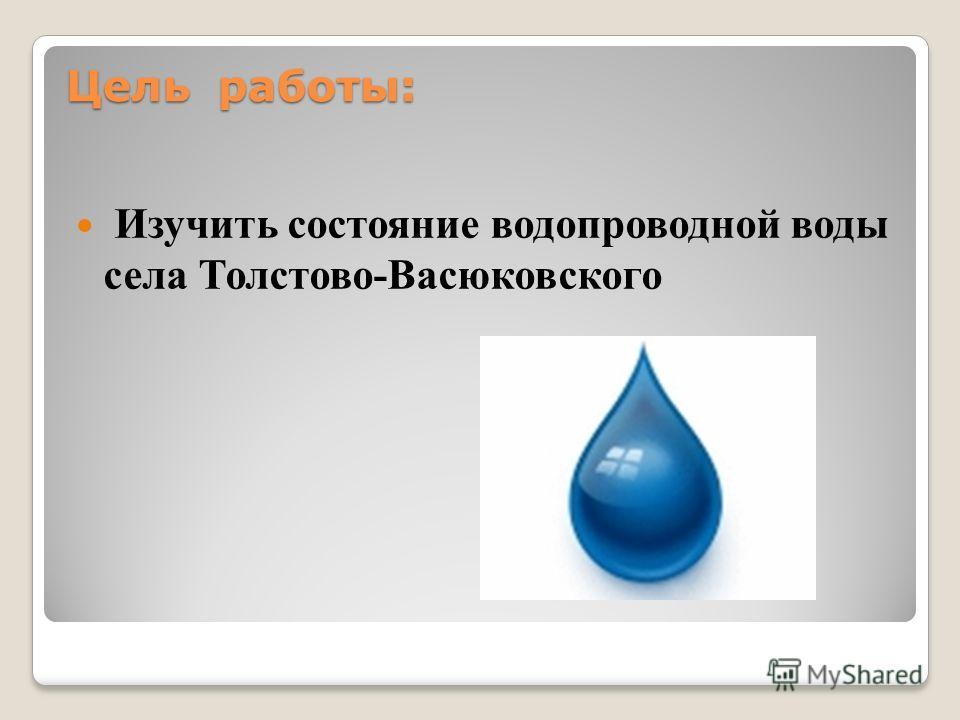 Цель работы: Изучить состояние водопроводной воды села Толстово-Васюковского