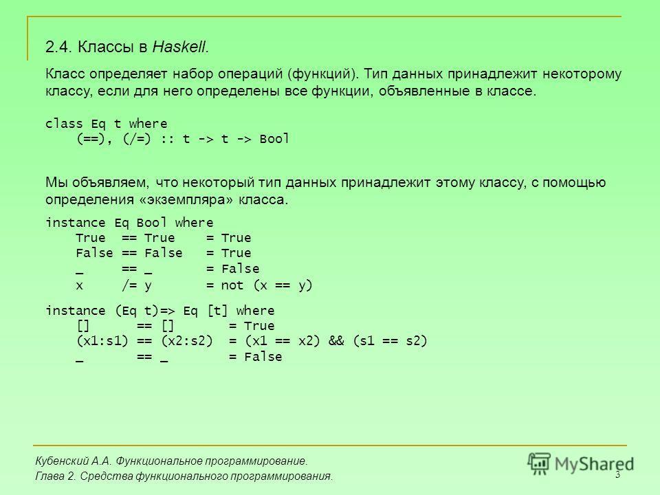 3 Кубенский А.А. Функциональное программирование. Глава 2. Средства функционального программирования. 2.4. Классы в Haskell. Класс определяет набор операций (функций). Тип данных принадлежит некоторому классу, если для него определены все функции, об