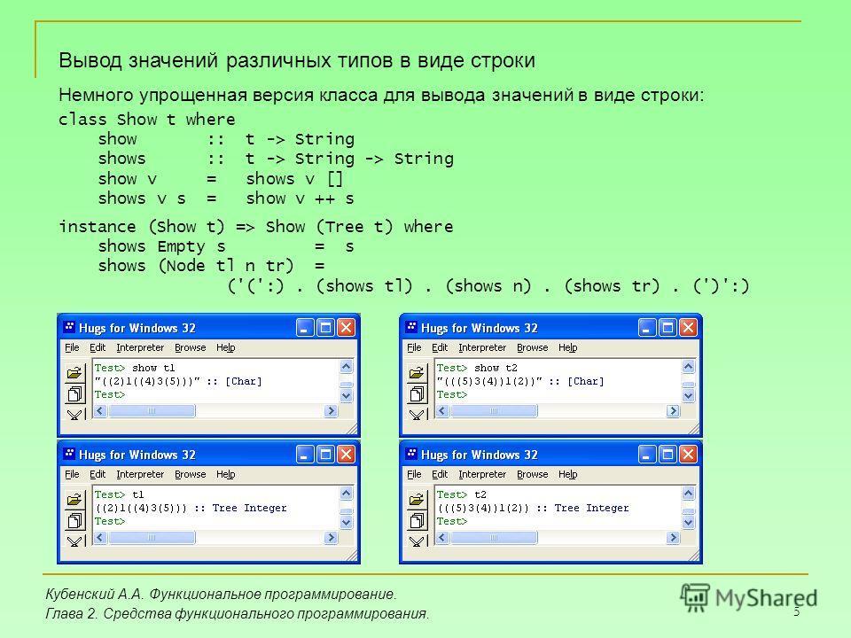 5 Кубенский А.А. Функциональное программирование. Глава 2. Средства функционального программирования. Вывод значений различных типов в виде строки Немного упрощенная версия класса для вывода значений в виде строки: class Show t where show :: t -> Str
