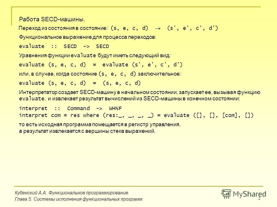 2 Кубенский А.А. Функциональное программирование. Глава 5. Системы исполнения функциональных программ. Работа SECD-машины. Переход из состояния в состояние: (s, e, c, d) (s', e', c', d') Функциональное выражение для процесса переходов: evaluate :: SE